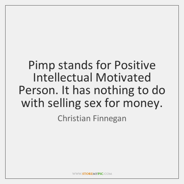 Pimp stands for Positive Intellectual Motivated Person. It has nothing to do ...