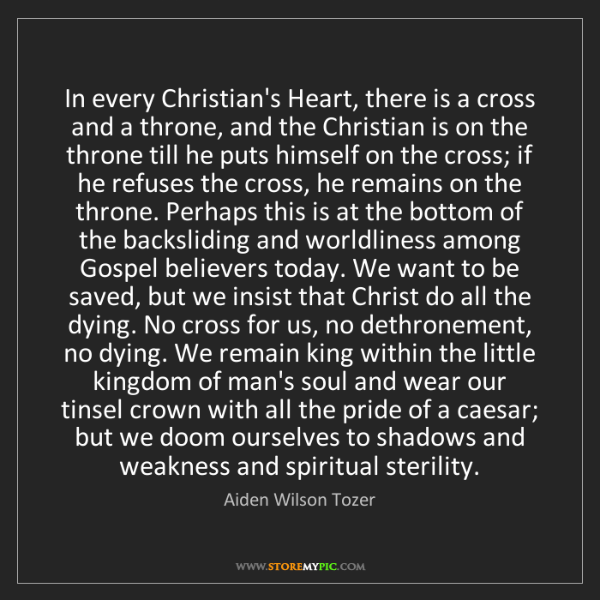 Aiden Wilson Tozer: In every Christian's Heart, there is a cross and a throne,...