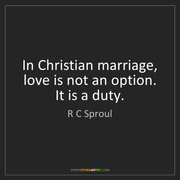 R C Sproul: In Christian marriage, love is not an option. It is a...