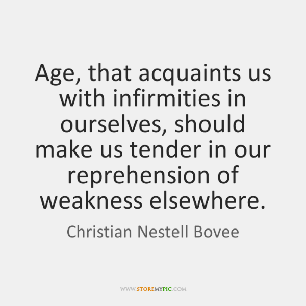 Age, that acquaints us with infirmities in ourselves, should make us tender ...