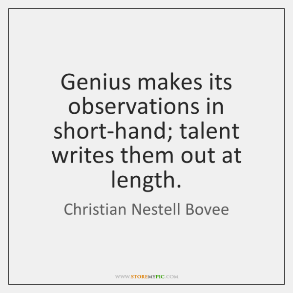 Genius makes its observations in short-hand; talent writes them out at length.