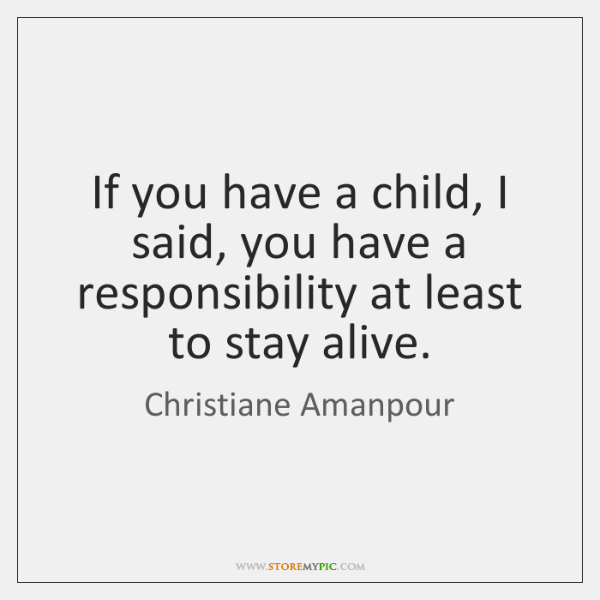 If you have a child, I said, you have a responsibility at ...