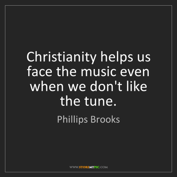 Phillips Brooks: Christianity helps us face the music even when we don't...