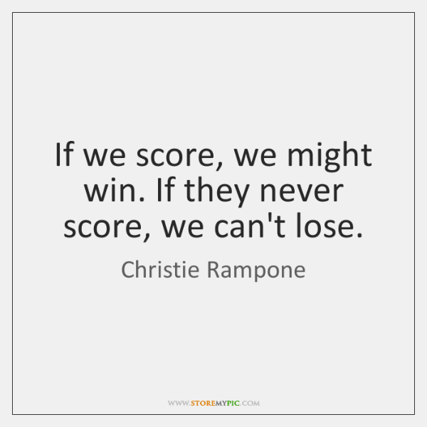 If we score, we might win. If they never score, we can't ...