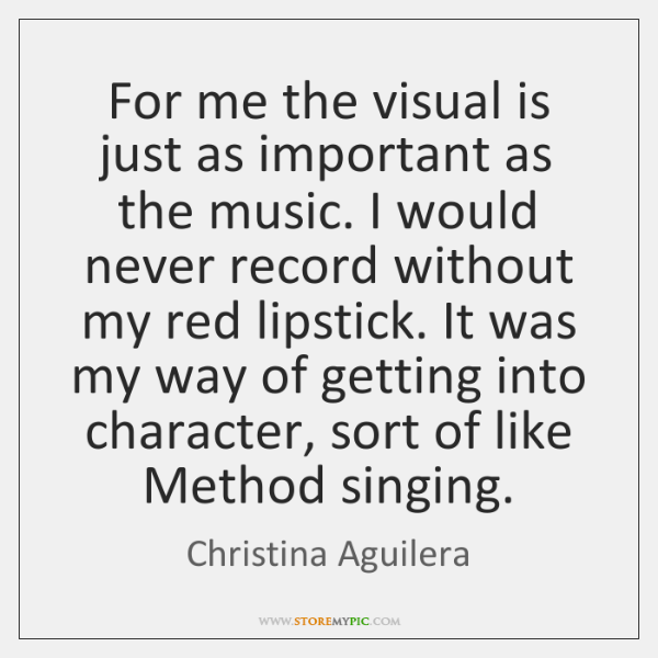 For me the visual is just as important as the music. I ...
