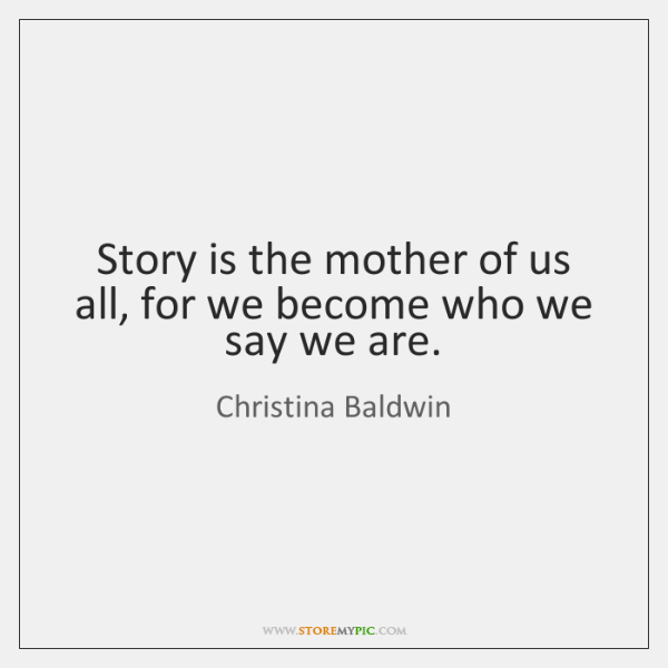 Story is the mother of us all, for we become who we ...