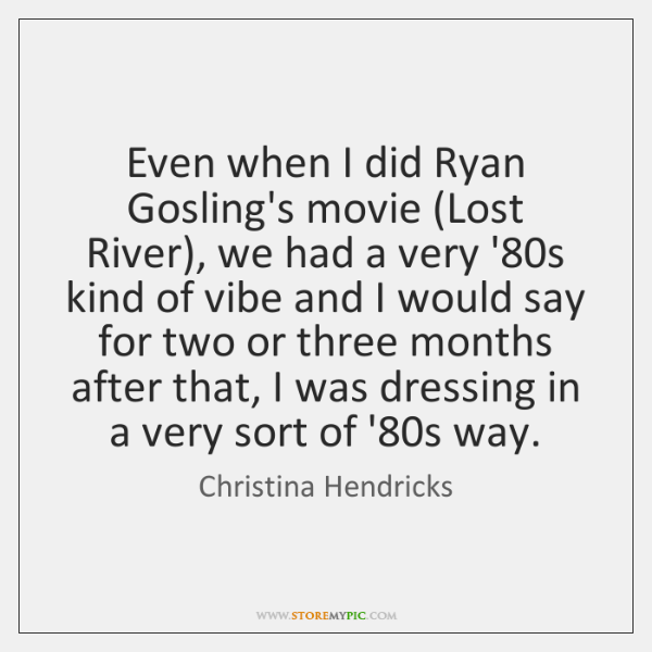 Even when I did Ryan Gosling's movie (Lost River), we had a ...