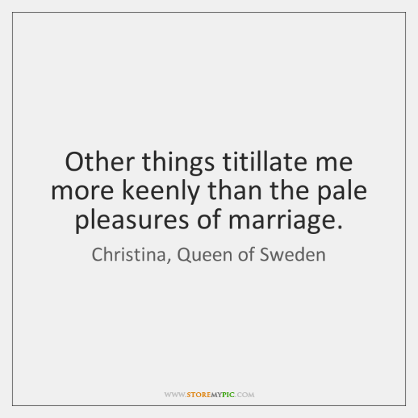 Other things titillate me more keenly than the pale pleasures of marriage.