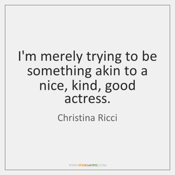 I'm merely trying to be something akin to a nice, kind, good ...