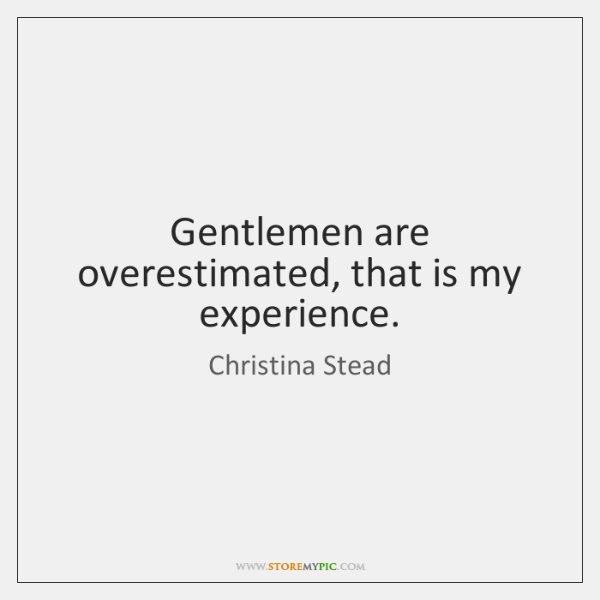 Gentlemen are overestimated, that is my experience.
