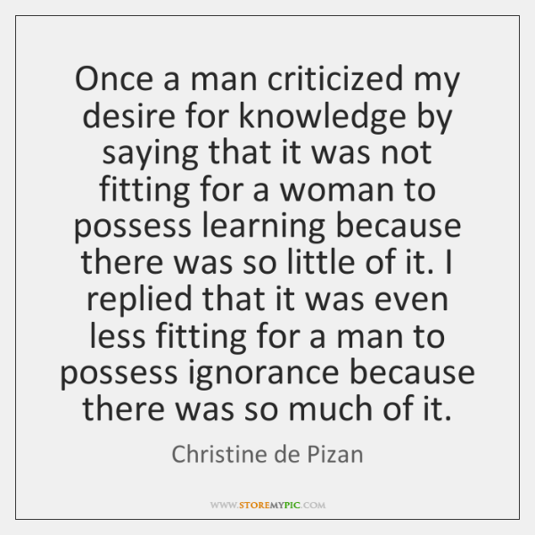 Once a man criticized my desire for knowledge by saying that it ...