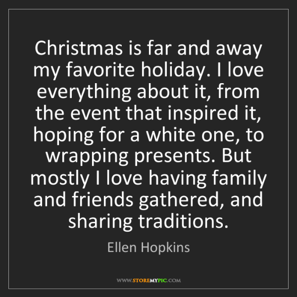 Ellen Hopkins: Christmas is far and away my favorite holiday. I love...