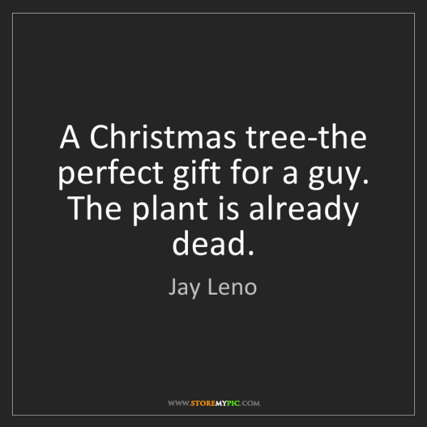 Jay Leno: A Christmas tree-the perfect gift for a guy. The plant...