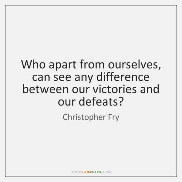 Who apart from ourselves, can see any difference between our victories and ...