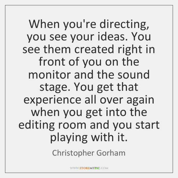 When you're directing, you see your ideas. You see them created right ...