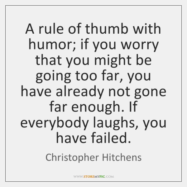 A rule of thumb with humor; if you worry that you might ...