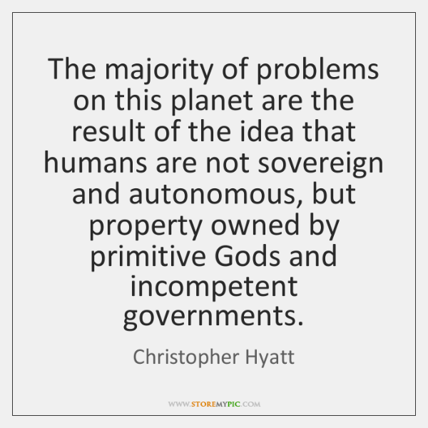 The majority of problems on this planet are the result of the ...