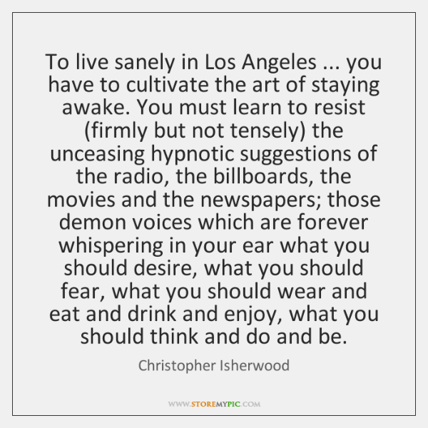 To live sanely in Los Angeles ... you have to cultivate the art ...