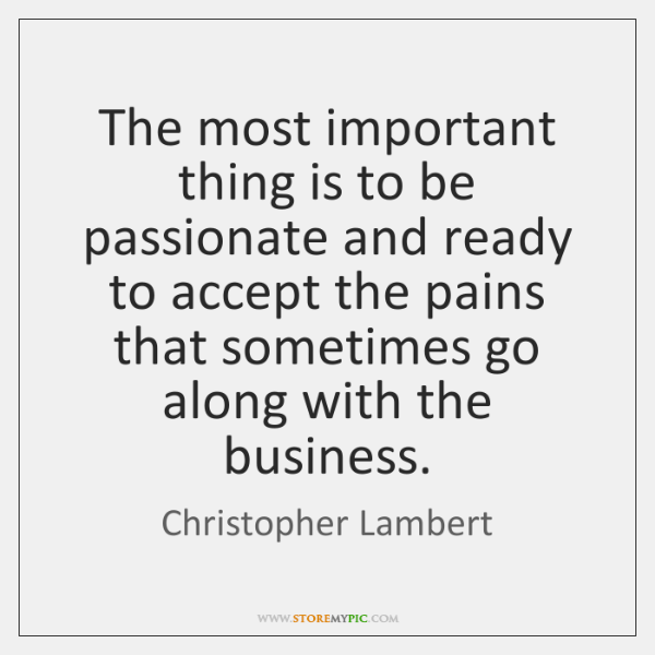 The most important thing is to be passionate and ready to accept ...