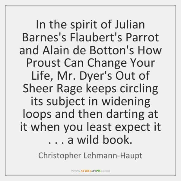 In the spirit of Julian Barnes's Flaubert's Parrot and Alain de Botton's ...