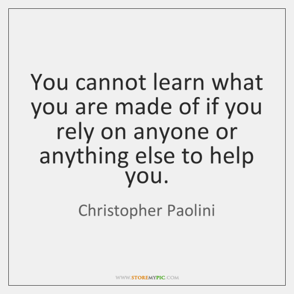 You cannot learn what you are made of if you rely on ...