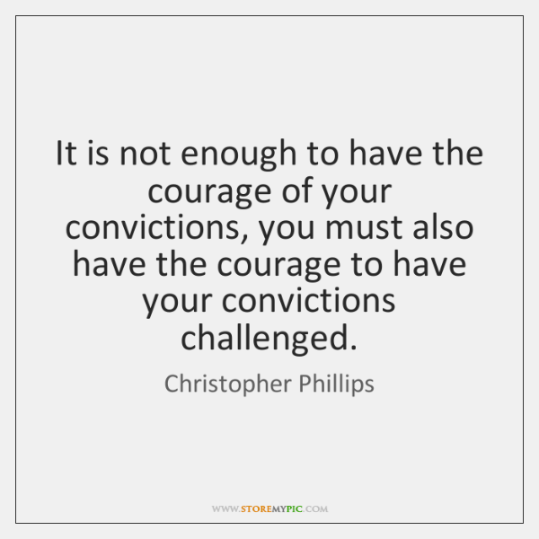 It is not enough to have the courage of your convictions, you ...