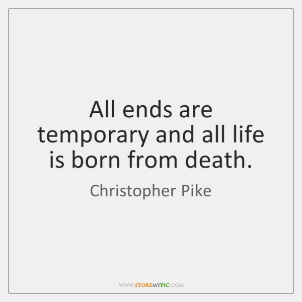 All ends are temporary and all life is born from death.