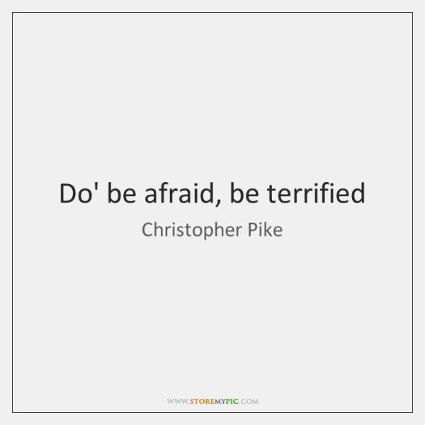 Do' be afraid, be terrified