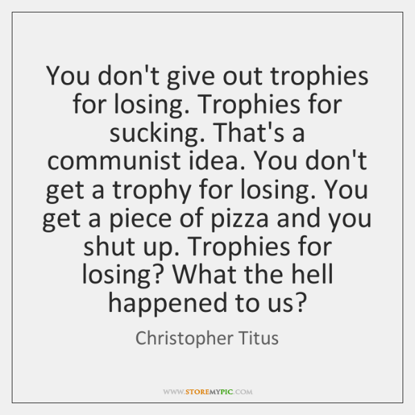 You don't give out trophies for losing. Trophies for sucking. That's a ...