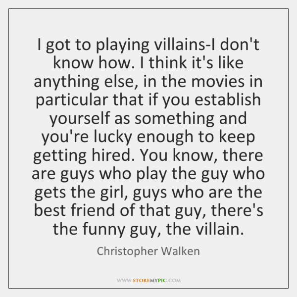 I got to playing villains-I don't know how. I think it's like ...