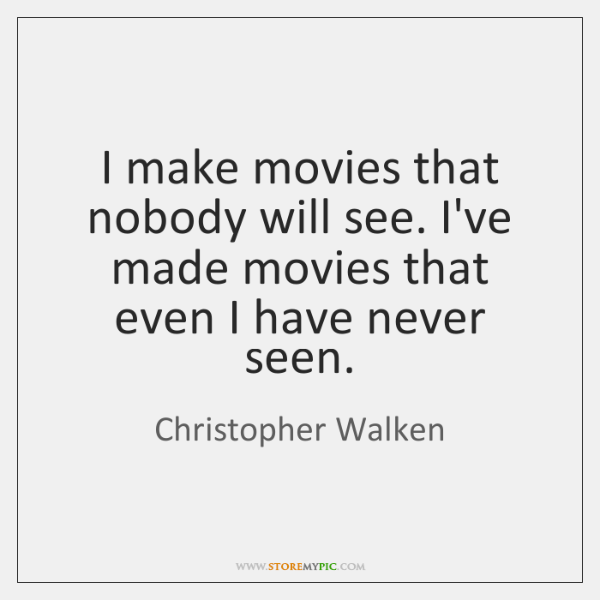 I make movies that nobody will see. I've made movies that even ...