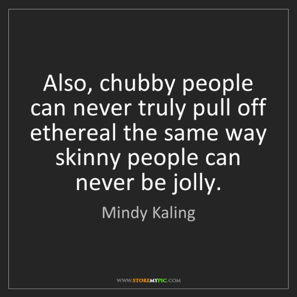 Mindy Kaling: Also, chubby people can never truly pull off ethereal...