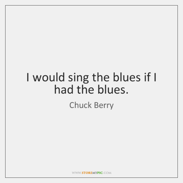 I would sing the blues if I had the blues.