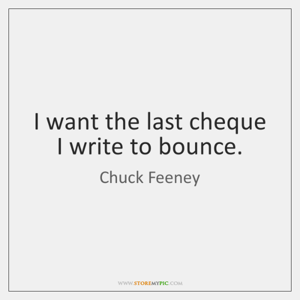 I want the last cheque I write to bounce.