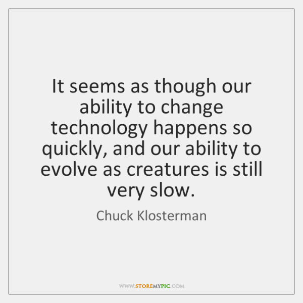 It seems as though our ability to change technology happens so quickly, ...