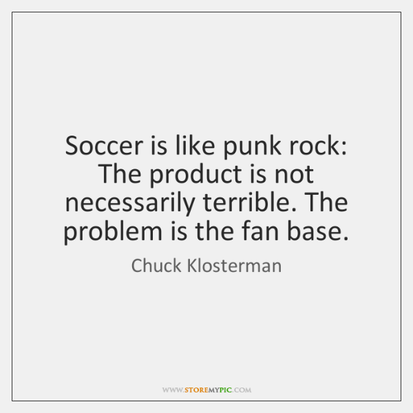 Soccer is like punk rock: The product is not necessarily terrible. The ...