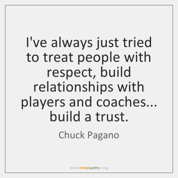 I've always just tried to treat people with respect, build relationships with ...