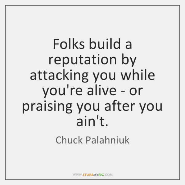 Folks build a reputation by attacking you while you're alive - or ...