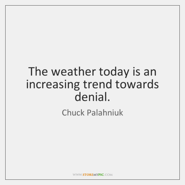 The weather today is an increasing trend towards denial.