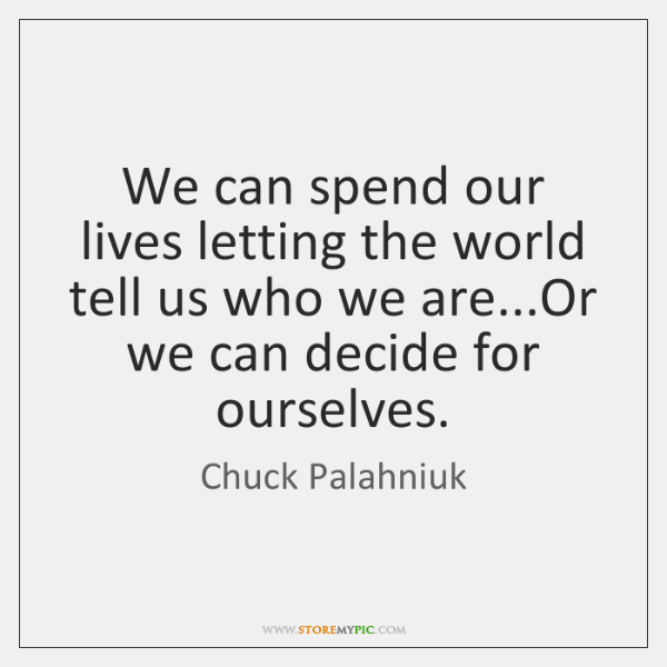 We can spend our lives letting the world tell us who we ...