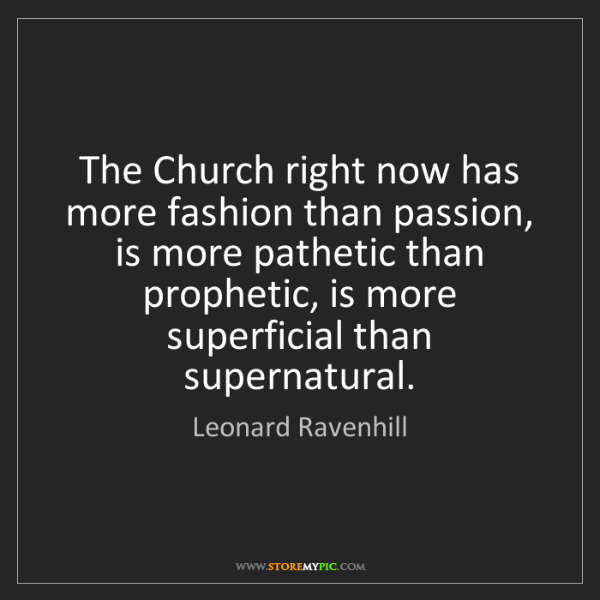 Leonard Ravenhill: The Church right now has more fashion than passion, is...