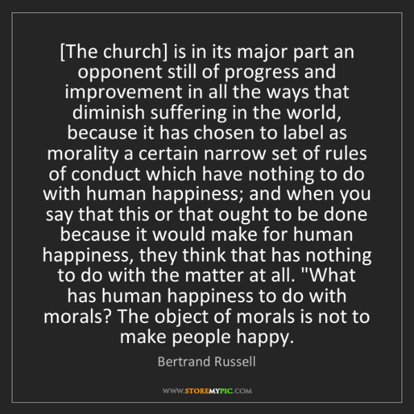 Bertrand Russell: [The church] is in its major part an opponent still of...