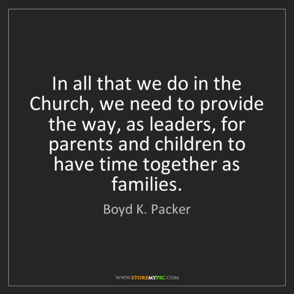 Boyd K. Packer: In all that we do in the Church, we need to provide the...