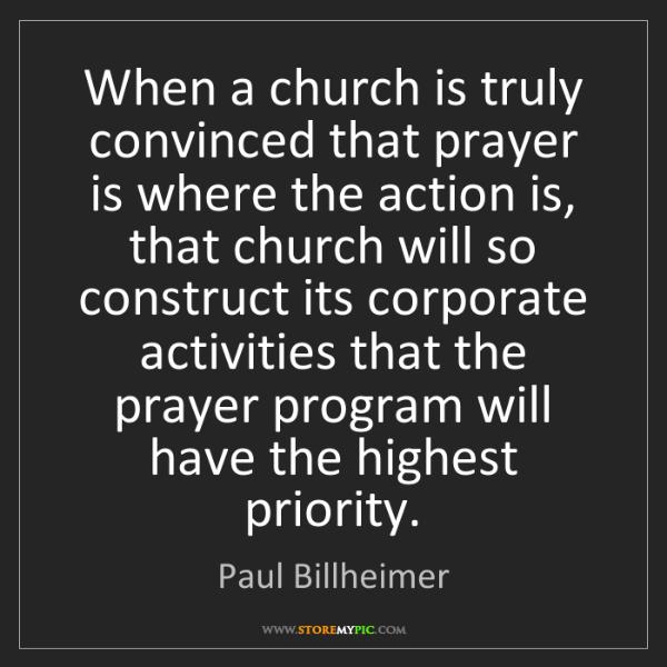 Paul Billheimer: When a church is truly convinced that prayer is where...