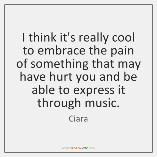 I think it's really cool to embrace the pain of something that ...