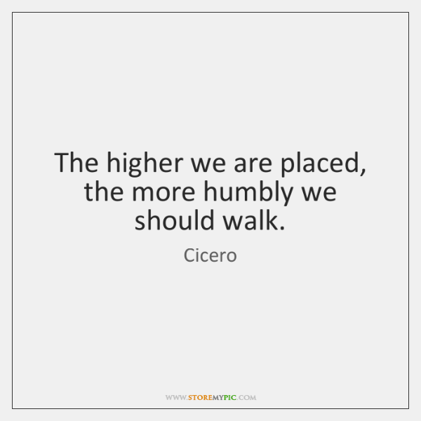 The higher we are placed, the more humbly we should walk.