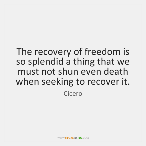 The recovery of freedom is so splendid a thing that we must ...