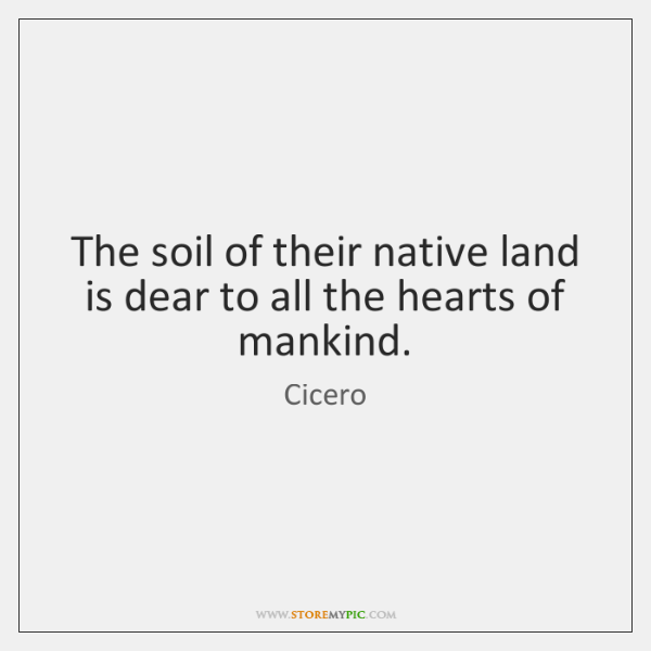 The soil of their native land is dear to all the hearts ...