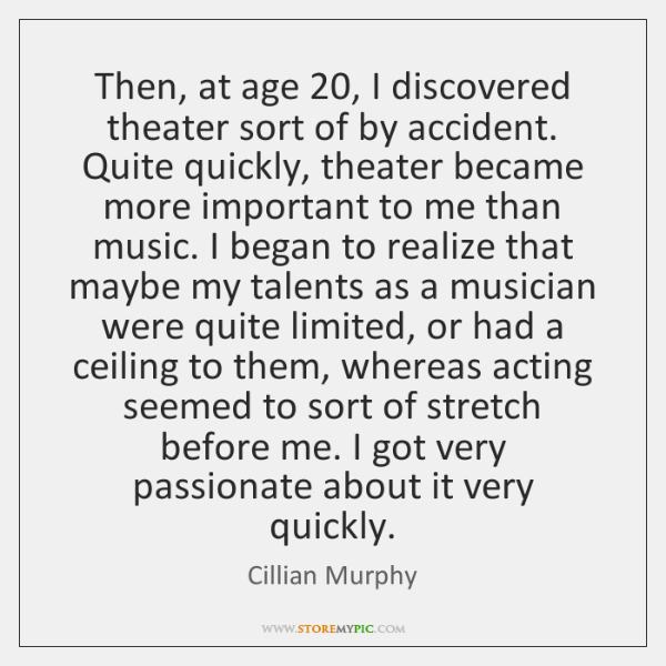Then, at age 20, I discovered theater sort of by accident. Quite quickly, ...