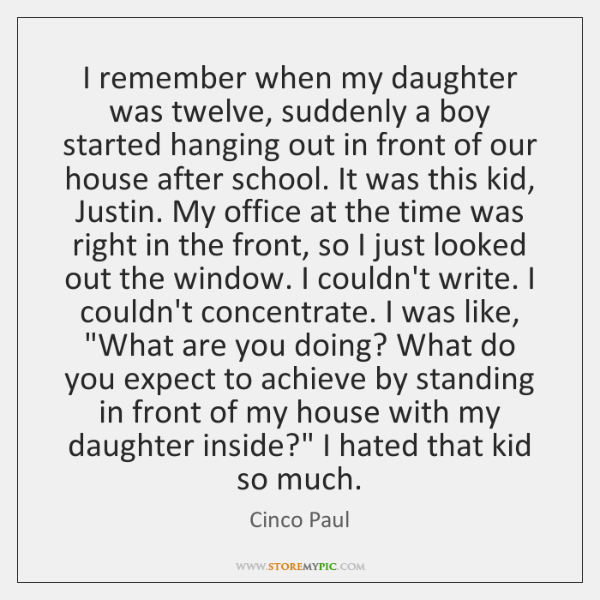 I remember when my daughter was twelve, suddenly a boy started hanging ...